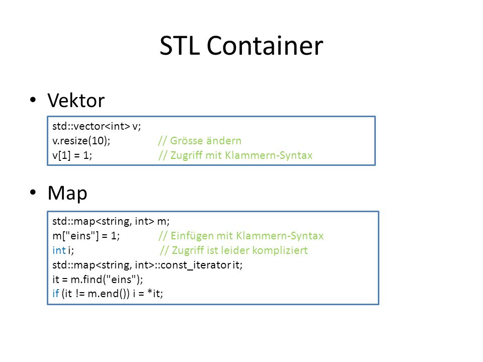 STL Container Vektor Map std::vector v; v.resize(10); // Grösse ändern v[1] = 1; // Zugriff mit Klammern-Syntax std::map m; m[