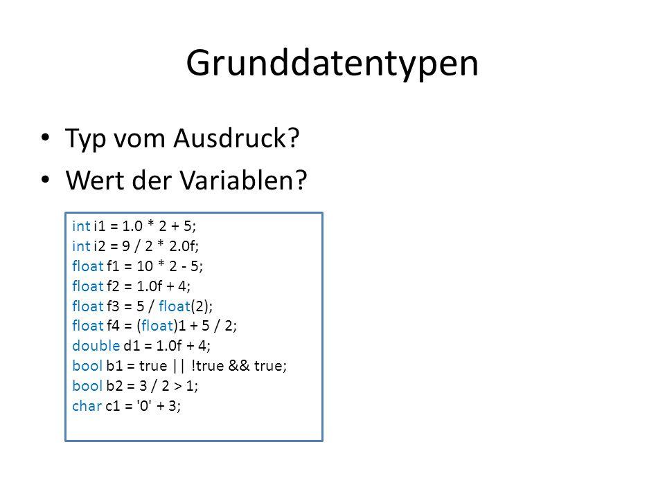 Grunddatentypen Typ vom Ausdruck? Wert der Variablen? int i1 = 1.0 * 2 + 5; int i2 = 9 / 2 * 2.0f; float f1 = 10 * 2 - 5; float f2 = 1.0f + 4; float f