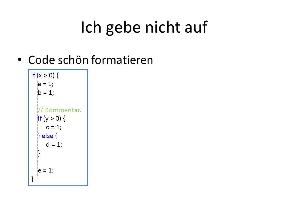 Ich gebe nicht auf Code schön formatieren if (x > 0) { a = 1; b = 1; // Kommentar. if (y > 0) { c = 1; } else { d = 1; } e = 1; }