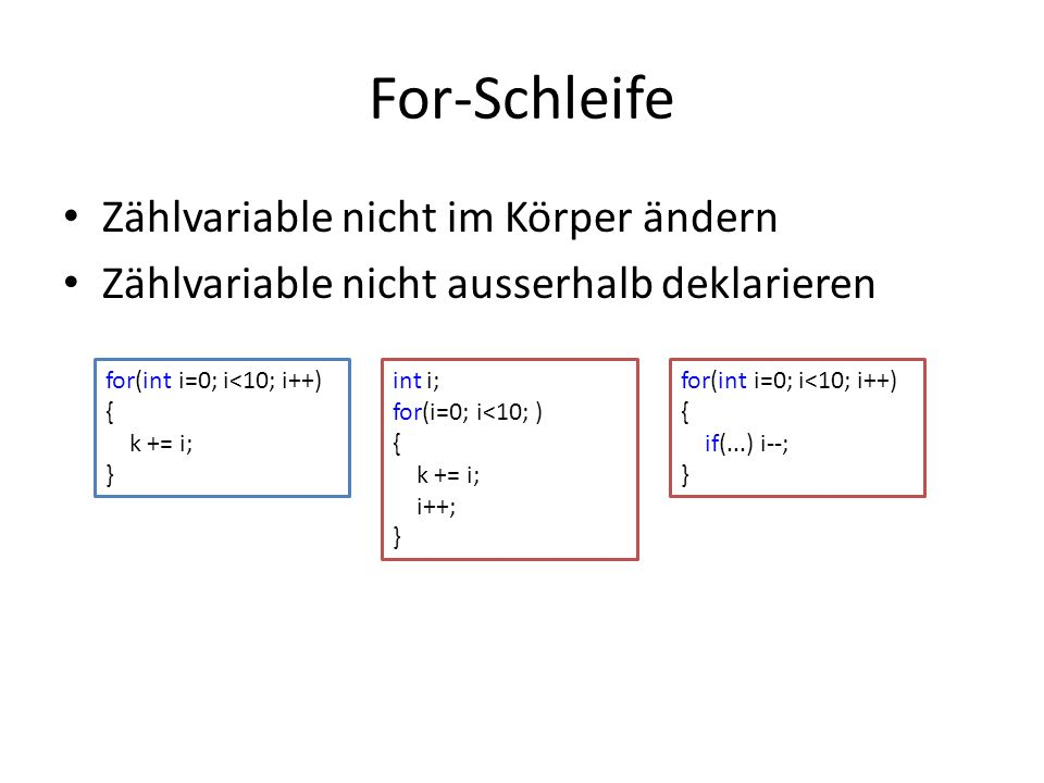For-Schleife Zählvariable nicht im Körper ändern Zählvariable nicht ausserhalb deklarieren for(int i=0; i<10; i++) { k += i; } int i; for(i=0; i<10; )