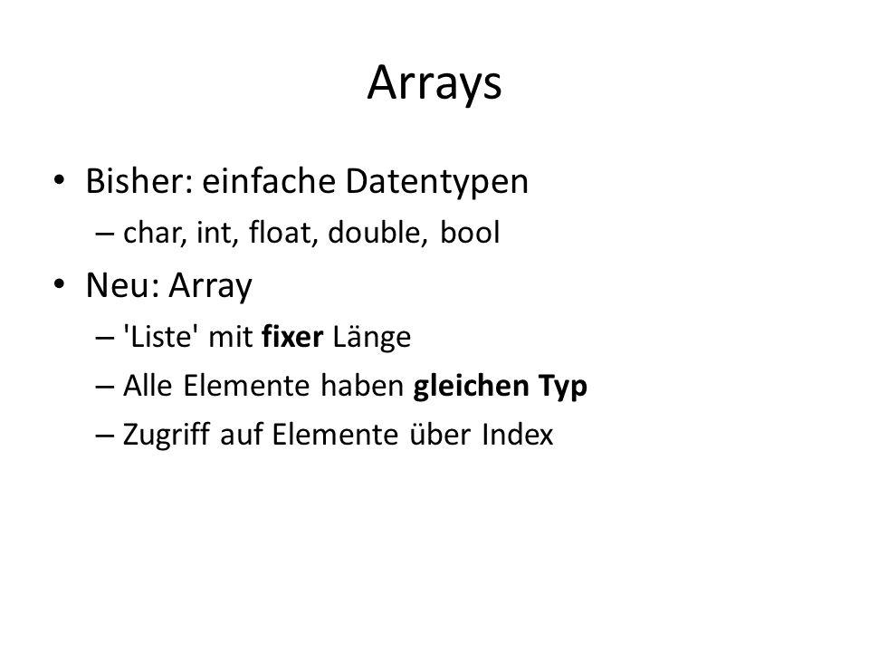 Arrays Bisher: einfache Datentypen – char, int, float, double, bool Neu: Array – 'Liste' mit fixer Länge – Alle Elemente haben gleichen Typ – Zugriff