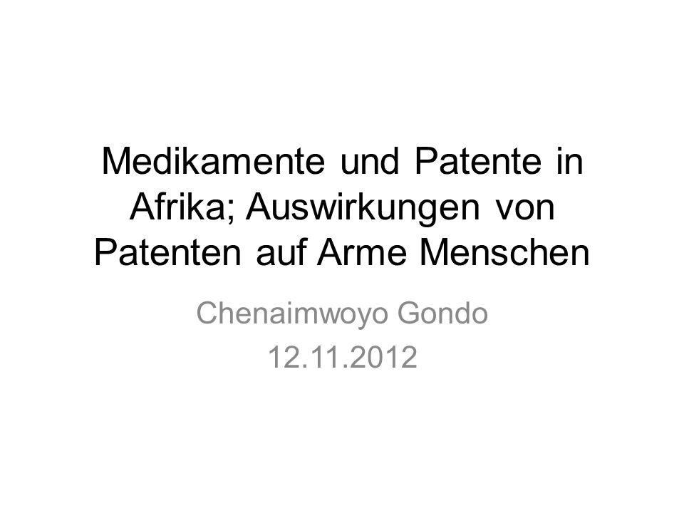 Medikamente und Patente in Afrika; Auswirkungen von Patenten auf Arme Menschen Chenaimwoyo Gondo 12.11.2012