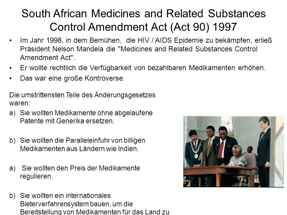 South African Medicines and Related Substances Control Amendment Act (Act 90) 1997 Die umstrittensten Teile des Änderungsgesetzes waren: a)Sie wollten