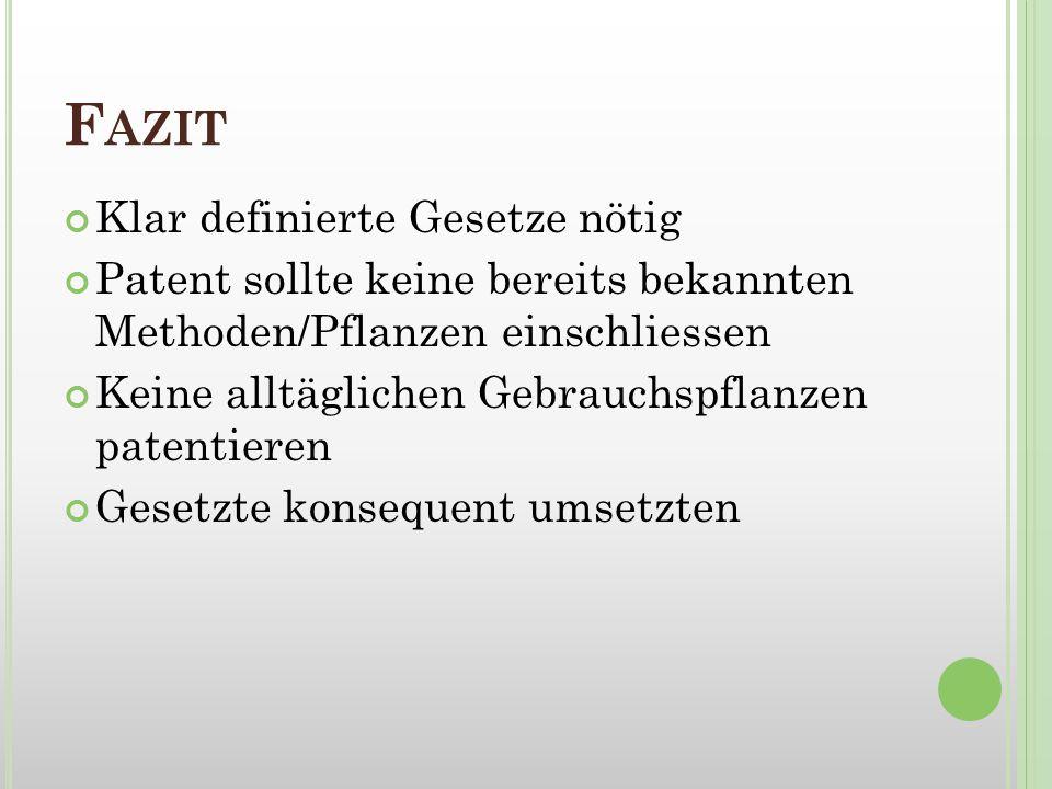 F AZIT Klar definierte Gesetze nötig Patent sollte keine bereits bekannten Methoden/Pflanzen einschliessen Keine alltäglichen Gebrauchspflanzen patent