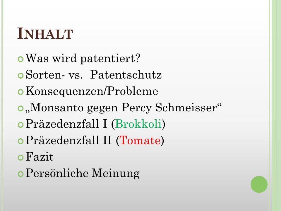 I NHALT Was wird patentiert? Sorten- vs. Patentschutz Konsequenzen/Probleme Monsanto gegen Percy Schmeisser Präzedenzfall I (Brokkoli) Präzedenzfall I