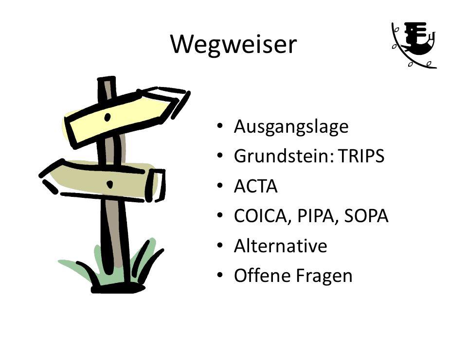 Wegweiser Ausgangslage Grundstein: TRIPS ACTA COICA, PIPA, SOPA Alternative Offene Fragen