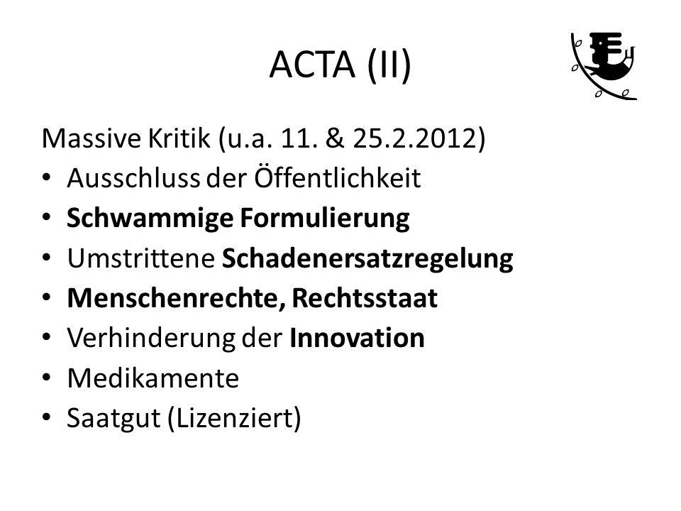 ACTA (II) Massive Kritik (u.a. 11. & 25.2.2012) Ausschluss der Öffentlichkeit Schwammige Formulierung Umstrittene Schadenersatzregelung Menschenrechte