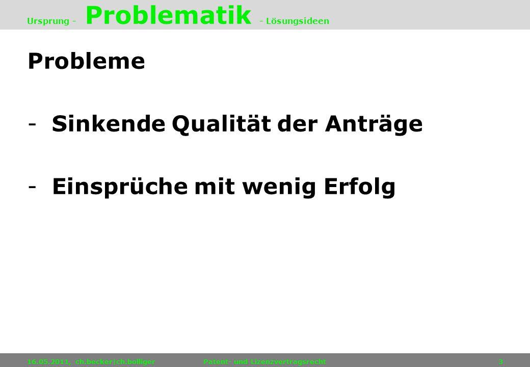 Probleme -Sinkende Qualität der Anträge -Einsprüche mit wenig Erfolg 16.05.2011, ch.becker|ch.bolligerPatent- und Lizenzvertragsrecht3 Ursprung - Prob