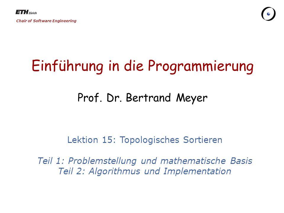 Chair of Software Engineering Einführung in die Programmierung Prof. Dr. Bertrand Meyer Lektion 15: Topologisches Sortieren Teil 1: Problemstellung un
