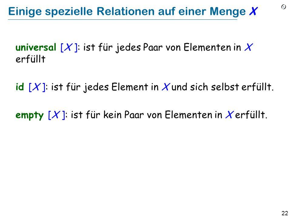 22 Einige spezielle Relationen auf einer Menge X universal [X ]: ist für jedes Paar von Elementen in X erfüllt id [X ]: ist für jedes Element in X und sich selbst erfüllt.