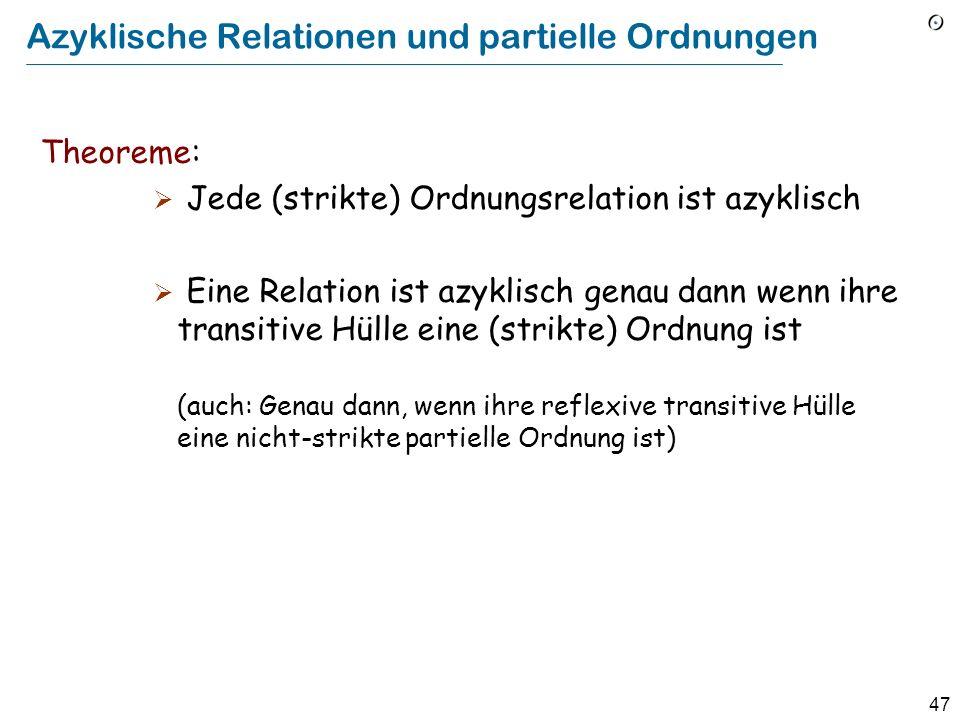 47 Azyklische Relationen und partielle Ordnungen Theoreme: Jede (strikte) Ordnungsrelation ist azyklisch Eine Relation ist azyklisch genau dann wenn ihre transitive Hülle eine (strikte) Ordnung ist (auch: Genau dann, wenn ihre reflexive transitive Hülle eine nicht-strikte partielle Ordnung ist)