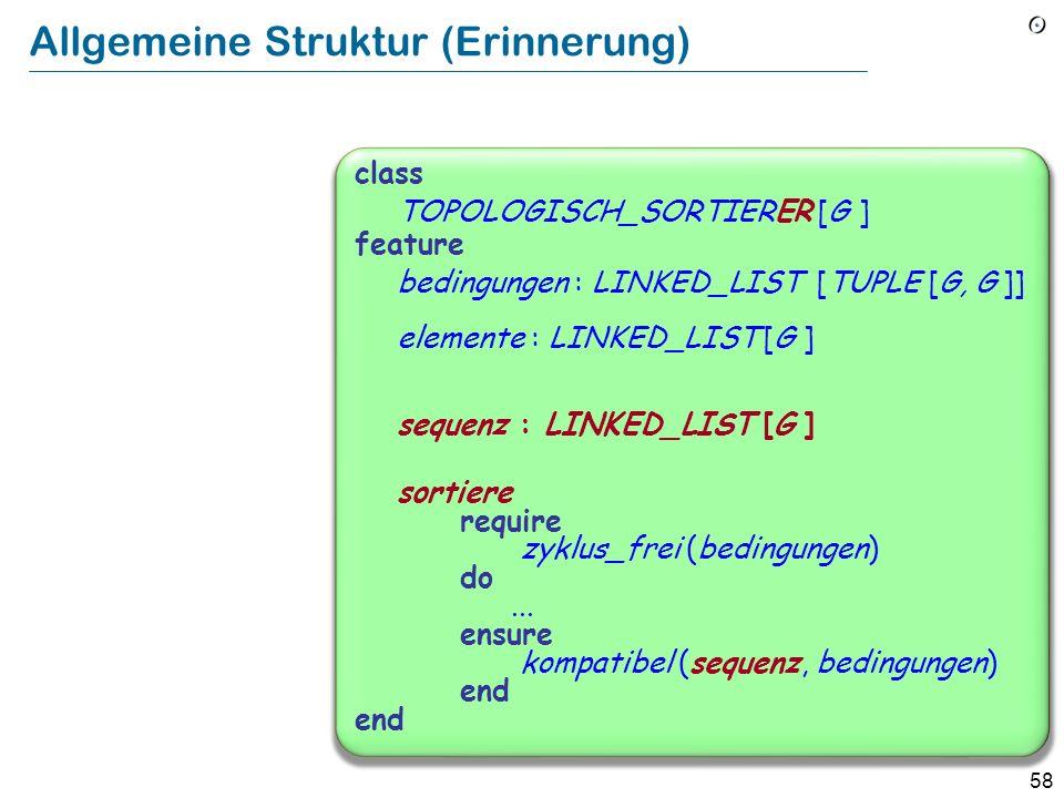 58 Allgemeine Struktur (Erinnerung) class TOPOLOGISCH_SORTIERER [G ] feature bedingungen : LINKED_LIST [TUPLE [G, G ]] elemente : LINKED_LIST [G ] sequenz : LINKED_LIST [G ] sortiere require zyklus_frei (bedingungen) do...