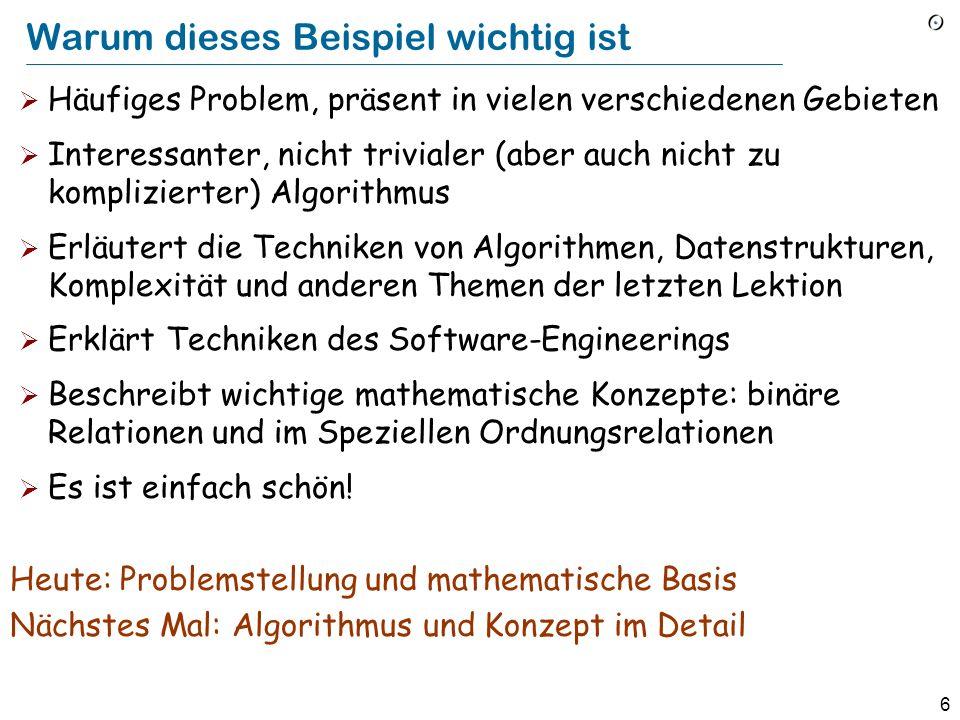 6 Warum dieses Beispiel wichtig ist Häufiges Problem, präsent in vielen verschiedenen Gebieten Interessanter, nicht trivialer (aber auch nicht zu komplizierter) Algorithmus Erläutert die Techniken von Algorithmen, Datenstrukturen, Komplexität und anderen Themen der letzten Lektion Erklärt Techniken des Software-Engineerings Beschreibt wichtige mathematische Konzepte: binäre Relationen und im Speziellen Ordnungsrelationen Es ist einfach schön.