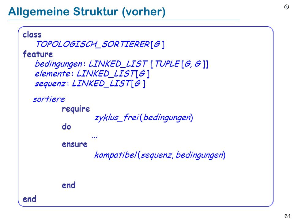 61 class TOPOLOGISCH_SORTIERER [G ] feature bedingungen : LINKED_LIST [TUPLE [G, G ]] elemente : LINKED_LIST [G ] sequenz : LINKED_LIST [G ] end Allge