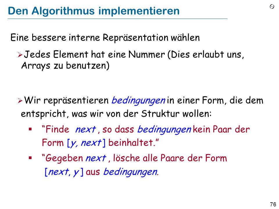76 Den Algorithmus implementieren Eine bessere interne Repräsentation wählen Jedes Element hat eine Nummer (Dies erlaubt uns, Arrays zu benutzen) Wir repräsentieren bedingungen in einer Form, die dem entspricht, was wir von der Struktur wollen: Finde next, so dass bedingungen kein Paar der Form [y, next ] beinhaltet.