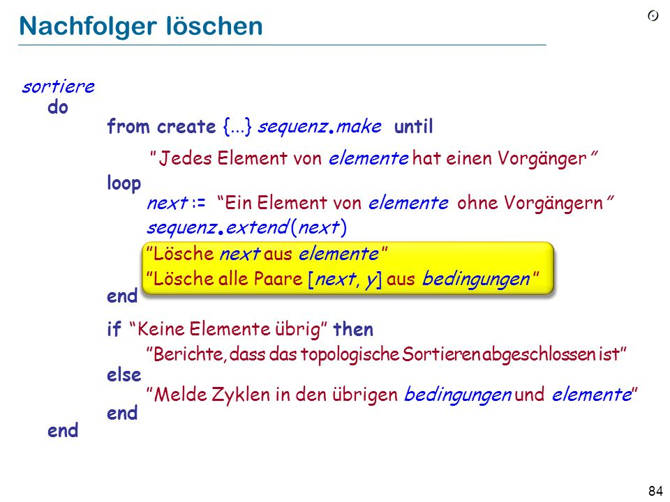 84 Nachfolger löschen sortiere do from create {...} sequenz. make until Jedes Element von elemente hat einen Vorgänger loop next := Ein Element von el