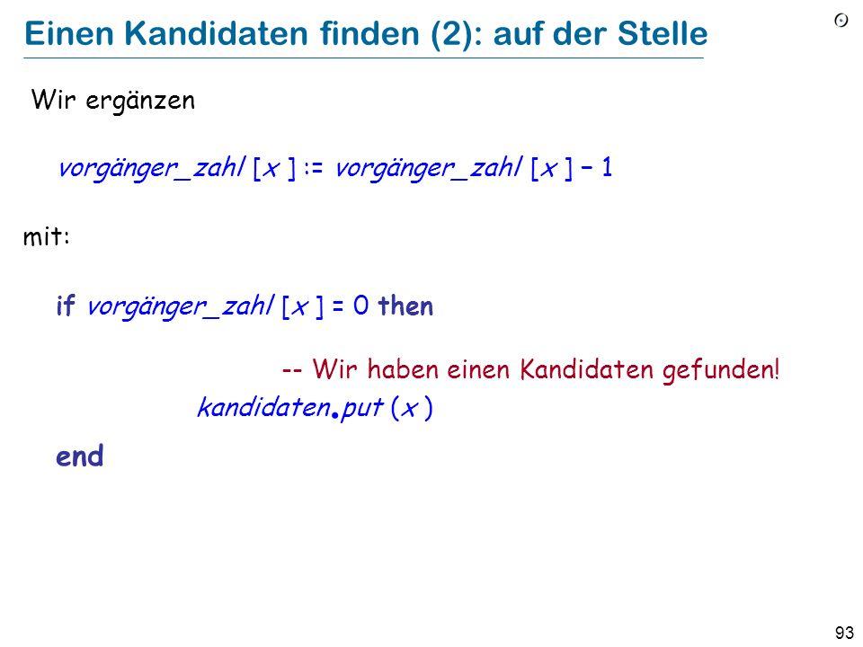 93 Einen Kandidaten finden (2): auf der Stelle Wir ergänzen vorgänger_zahl [x ] := vorgänger_zahl [x ] 1 mit: if vorgänger_zahl [x ] = 0 then -- Wir haben einen Kandidaten gefunden.