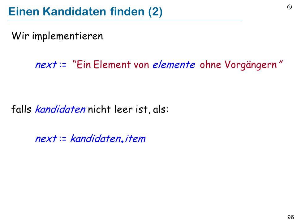 96 Einen Kandidaten finden (2) Wir implementieren next := Ein Element von elemente ohne Vorgängern falls kandidaten nicht leer ist, als: next := kandidaten.