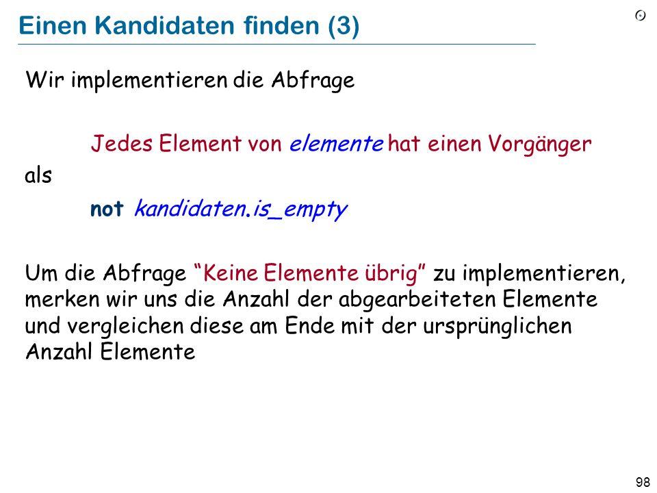 98 Einen Kandidaten finden (3) Wir implementieren die Abfrage Jedes Element von elemente hat einen Vorgänger als not kandidaten.