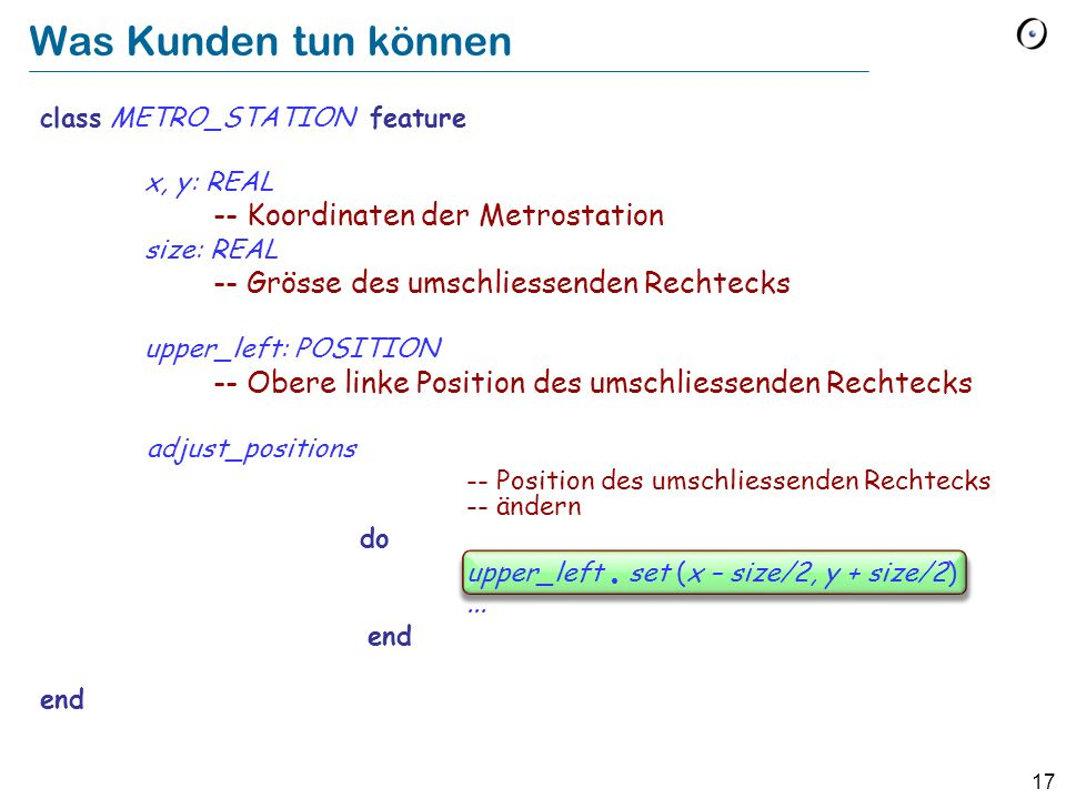 18 class METRO_STATION feature x, y: REAL -- Koordinaten der Metrostation size: REAL -- Grösse des umschliessenden Rechtecks upper_left: POSITION -- Obere linke Position des umschliessenden Rechtecks of bounding square adjust_positions -- Position des umschliessenden Rechtecks -- ändern do upper_left.