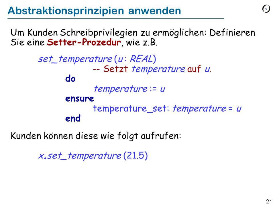 21 Abstraktionsprinzipien anwenden Um Kunden Schreibprivilegien zu ermöglichen: Definieren Sie eine Setter-Prozedur, wie z.B. set_temperature (u : REA