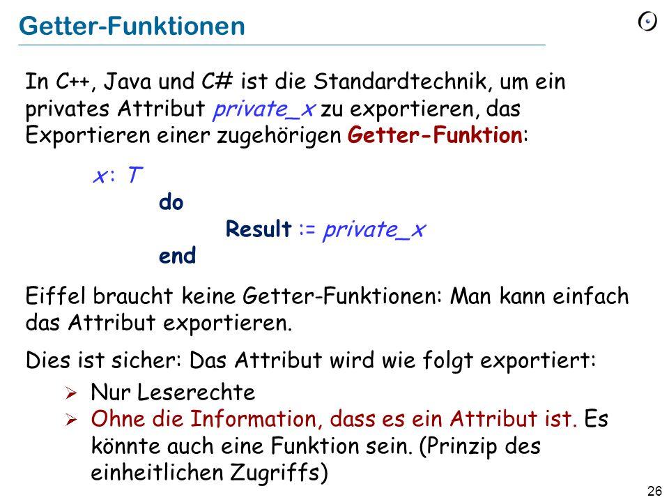 26 Getter-Funktionen In C++, Java und C# ist die Standardtechnik, um ein privates Attribut private_x zu exportieren, das Exportieren einer zugehörigen Getter-Funktion: x : T do Result := private_x end Eiffel braucht keine Getter-Funktionen: Man kann einfach das Attribut exportieren.