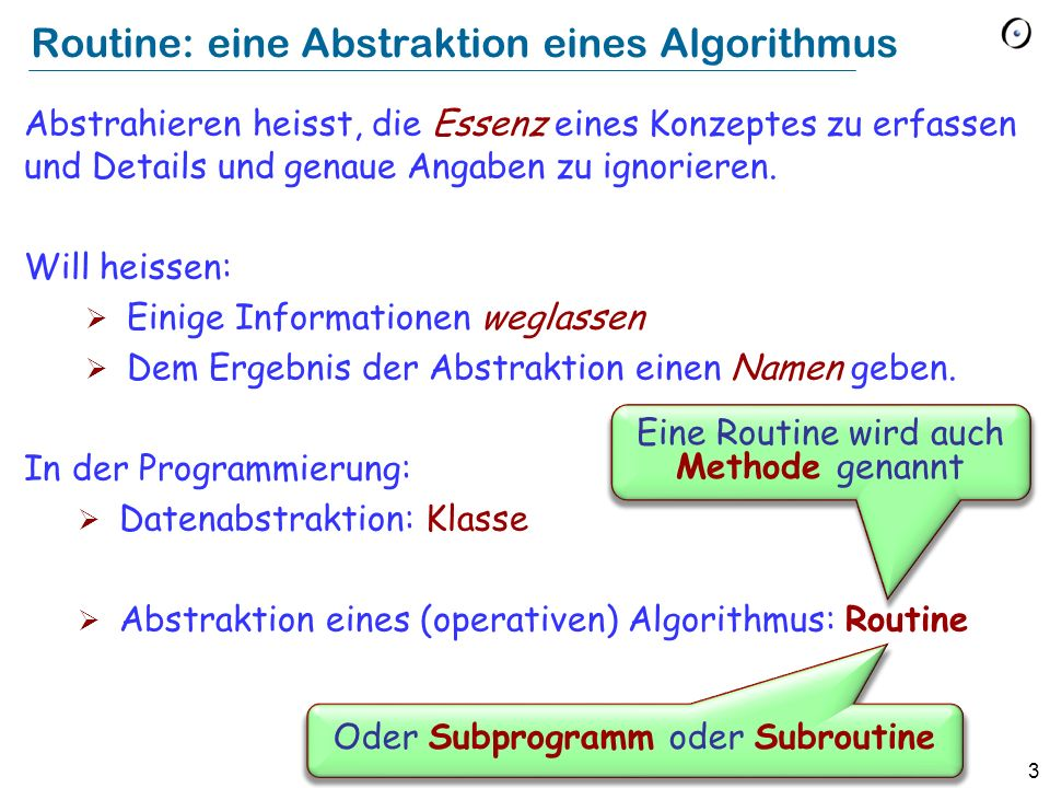 3 Routine: eine Abstraktion eines Algorithmus Abstrahieren heisst, die Essenz eines Konzeptes zu erfassen und Details und genaue Angaben zu ignorieren