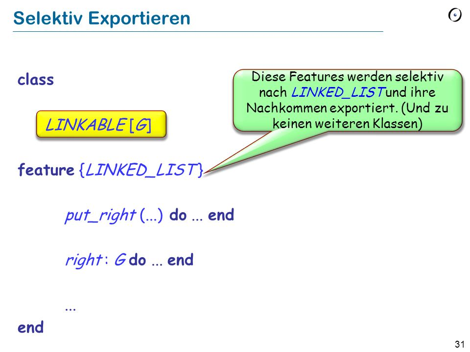 32 LINKABLE class LINKABLE feature {LINKED_LIST } item C : STRING -- Wert dieser Zelle right : LINKABLE -- Zelle, welche rechts von dieser Zelle -- angehängt ist (falls vorhanden) put_right (other : like Current) -- Setzt other rechts neben die aktuelle Zelle.