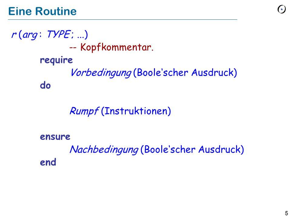5 Eine Routine r (arg : TYPE ;...) -- Kopfkommentar. require Vorbedingung (Boolescher Ausdruck) do Rumpf (Instruktionen) ensure Nachbedingung (Boolesc