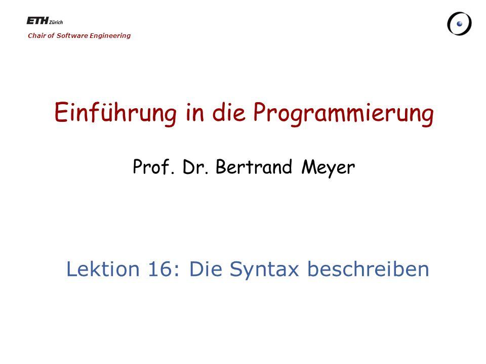 Chair of Software Engineering Einführung in die Programmierung Prof. Dr. Bertrand Meyer Lektion 16: Die Syntax beschreiben