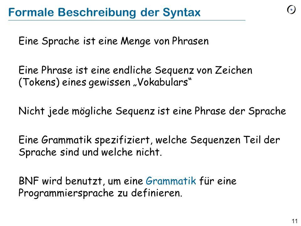 11 Formale Beschreibung der Syntax Eine Sprache ist eine Menge von Phrasen Eine Phrase ist eine endliche Sequenz von Zeichen (Tokens) eines gewissen V