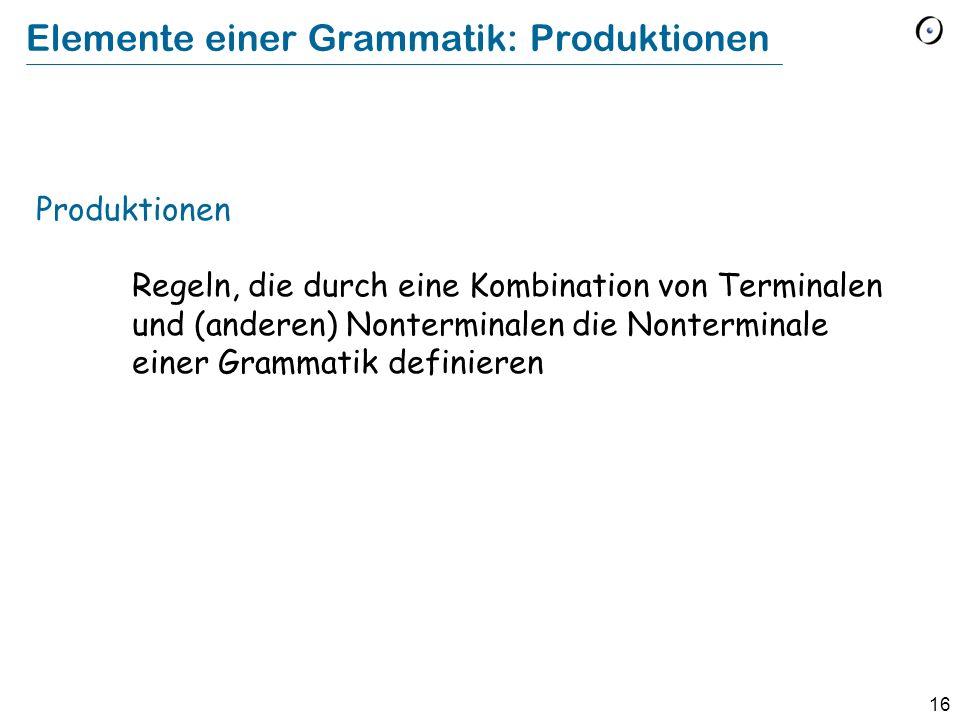 16 Elemente einer Grammatik: Produktionen Produktionen Regeln, die durch eine Kombination von Terminalen und (anderen) Nonterminalen die Nonterminale