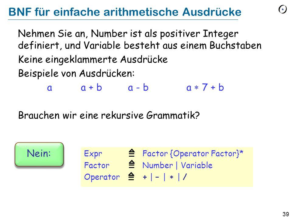 39 BNF für einfache arithmetische Ausdrücke Expr Factor {Operator Factor}* FactorNumber | Variable Operator+ | – | | / Nehmen Sie an, Number ist als p