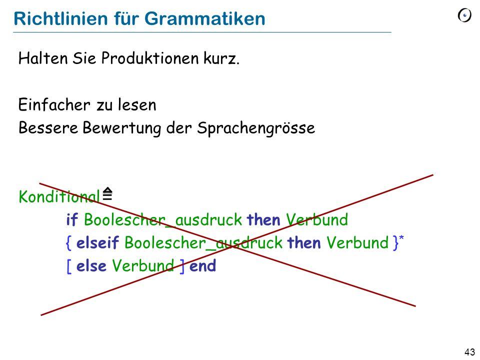 43 Richtlinien für Grammatiken Halten Sie Produktionen kurz. Einfacher zu lesen Bessere Bewertung der Sprachengrösse Konditional if Boolescher_ausdruc