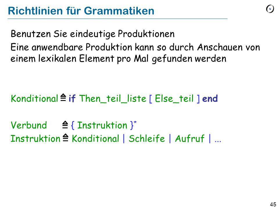 45 Richtlinien für Grammatiken Benutzen Sie eindeutige Produktionen Eine anwendbare Produktion kann so durch Anschauen von einem lexikalen Element pro