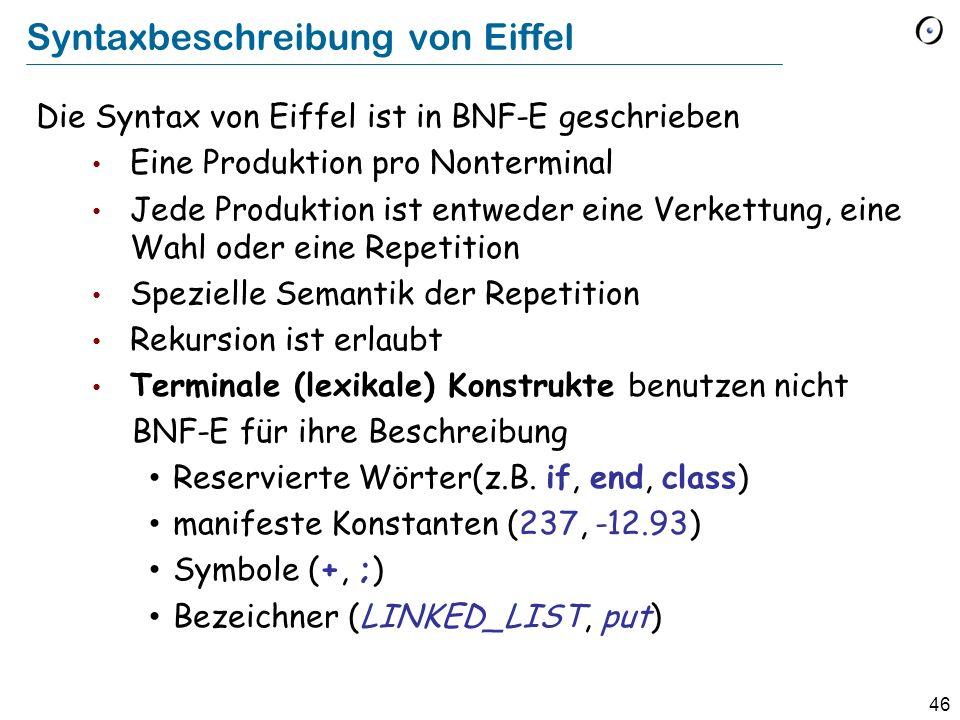 46 Syntaxbeschreibung von Eiffel Die Syntax von Eiffel ist in BNF-E geschrieben Eine Produktion pro Nonterminal Jede Produktion ist entweder eine Verk