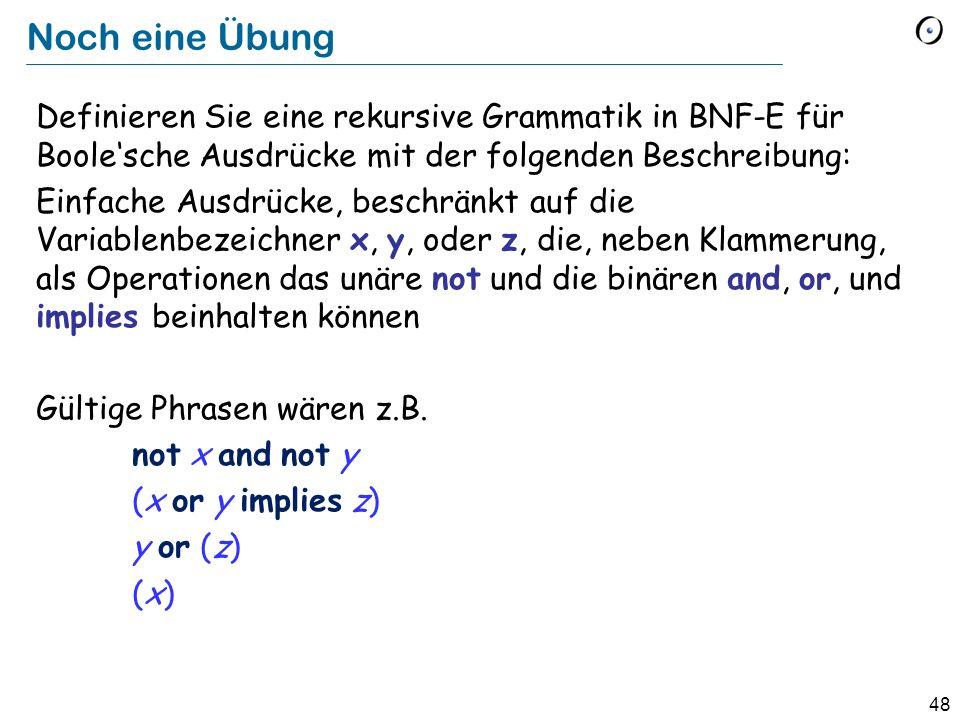 48 Noch eine Übung Definieren Sie eine rekursive Grammatik in BNF-E für Boolesche Ausdrücke mit der folgenden Beschreibung: Einfache Ausdrücke, beschr