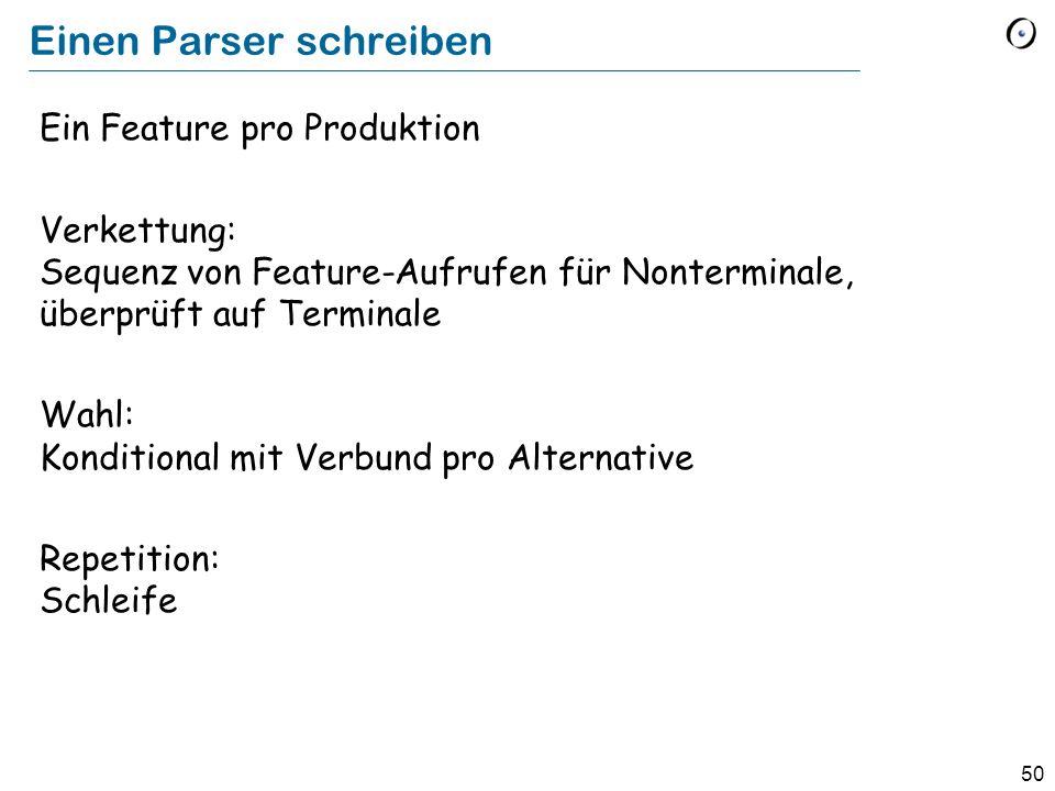 50 Einen Parser schreiben Ein Feature pro Produktion Verkettung: Sequenz von Feature-Aufrufen für Nonterminale, überprüft auf Terminale Wahl: Konditio