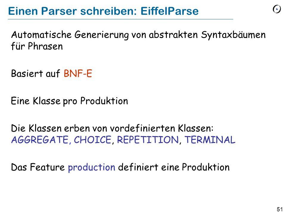 51 Einen Parser schreiben: EiffelParse Automatische Generierung von abstrakten Syntaxbäumen für Phrasen Basiert auf BNF-E Eine Klasse pro Produktion D