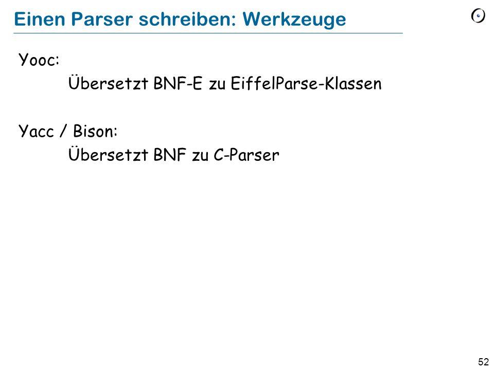 52 Einen Parser schreiben: Werkzeuge Yooc: Übersetzt BNF-E zu EiffelParse-Klassen Yacc / Bison: Übersetzt BNF zu C-Parser