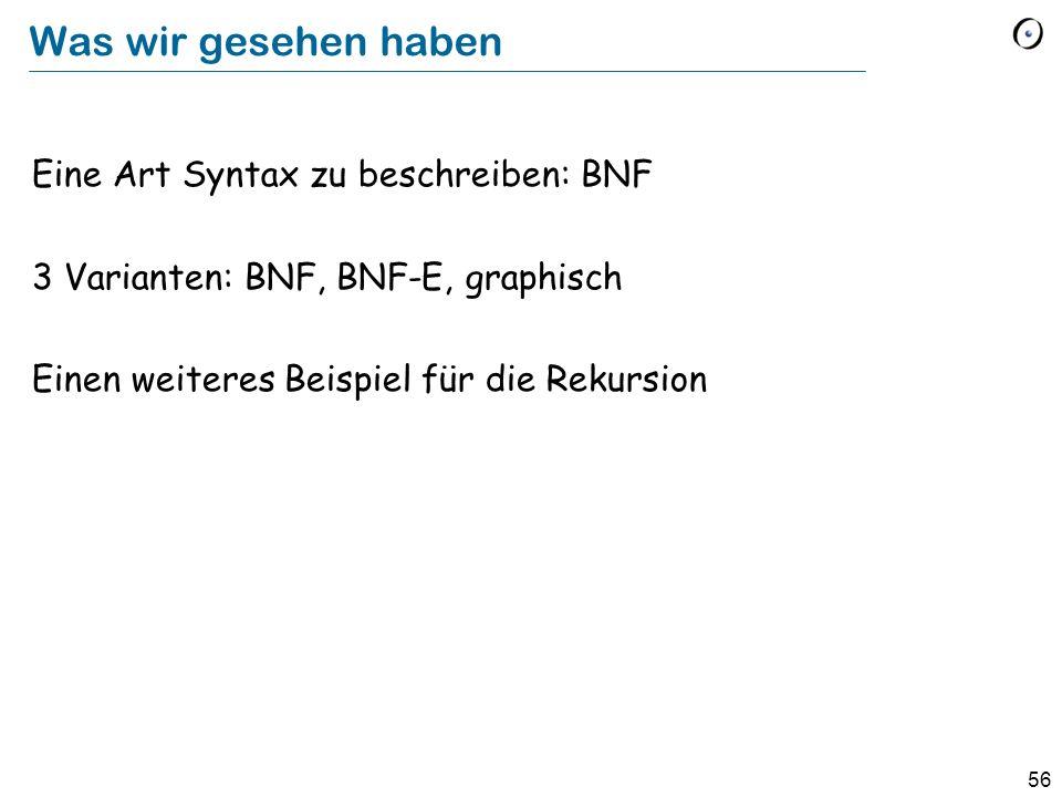 56 Was wir gesehen haben Eine Art Syntax zu beschreiben: BNF 3 Varianten: BNF, BNF-E, graphisch Einen weiteres Beispiel für die Rekursion