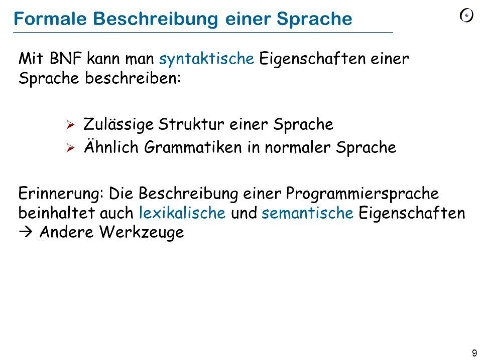 9 Formale Beschreibung einer Sprache Mit BNF kann man syntaktische Eigenschaften einer Sprache beschreiben: Zulässige Struktur einer Sprache Ähnlich G