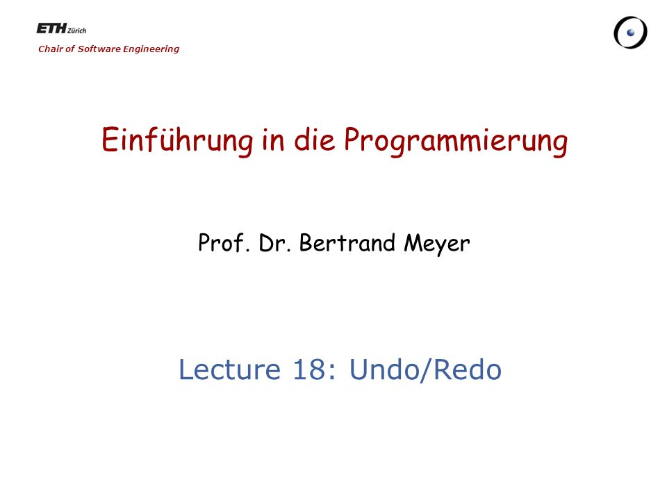 Chair of Software Engineering Einführung in die Programmierung Prof. Dr. Bertrand Meyer Lecture 18: Undo/Redo