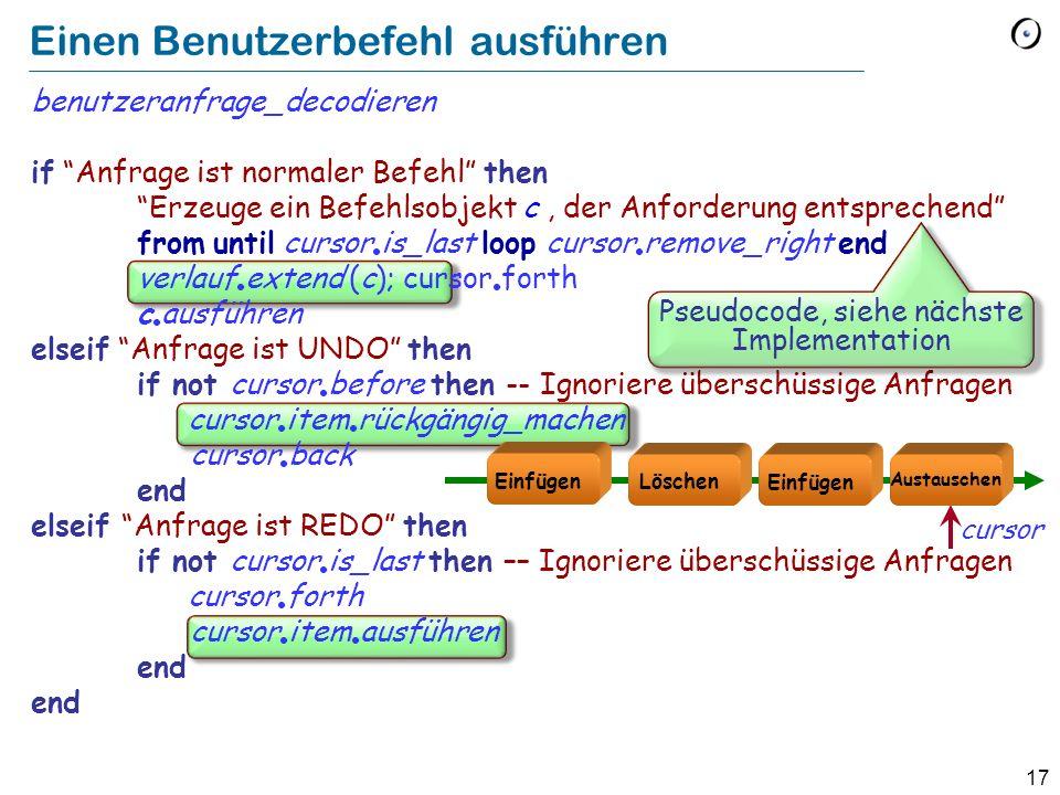 17 Einen Benutzerbefehl ausführen benutzeranfrage_decodieren if Anfrage ist normaler Befehl then Erzeuge ein Befehlsobjekt c, der Anforderung entsprechend from until cursor is_last loop cursor remove_right end verlauf extend (c); cursor forth c ausführen elseif Anfrage ist UNDO then if not cursor before then -- Ignoriere überschüssige Anfragen cursor item rückgängig_machen cursor back end elseif Anfrage ist REDO then if not cursor is_last then –– Ignoriere überschüssige Anfragen cursor forth cursor item ausführen end Pseudocode, siehe nächste Implementation Löschen Austauschen Einfügen cursor