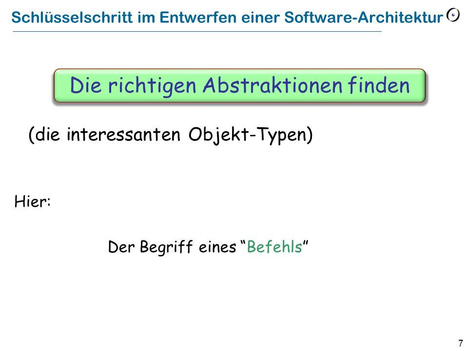 7 Schlüsselschritt im Entwerfen einer Software-Architektur Hier: Der Begriff eines Befehls Die richtigen Abstraktionen finden (die interessanten Objekt-Typen)