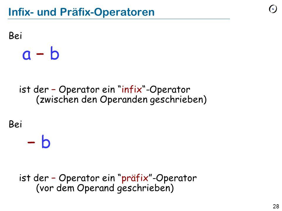 28 Infix- und Präfix-Operatoren Bei a b ist der Operator ein infix-Operator (zwischen den Operanden geschrieben) Bei b ist der Operator ein präfix-Ope