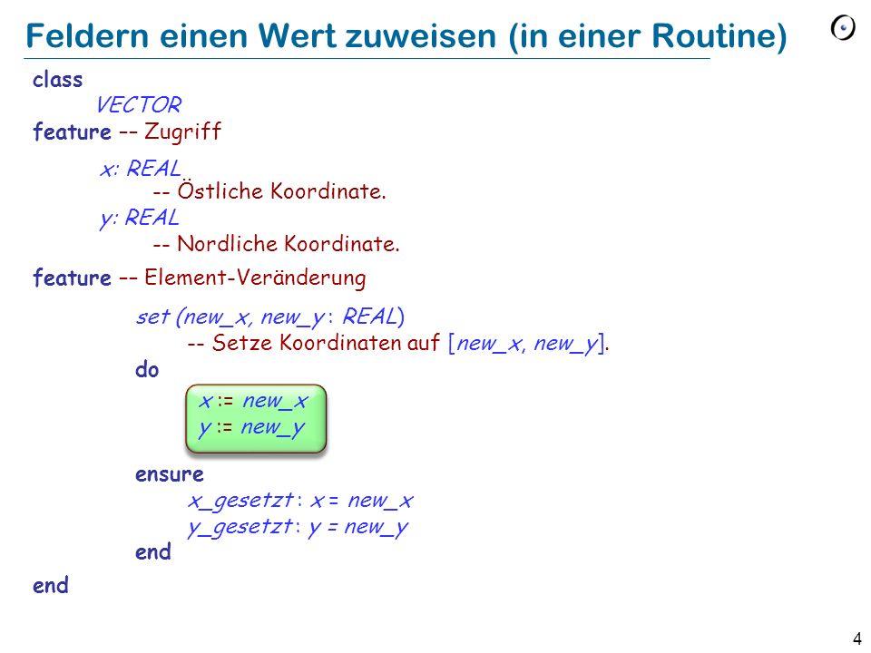 4 Feldern einen Wert zuweisen (in einer Routine) class VECTOR feature –– Zugriff x: REAL -- Östliche Koordinate. y: REAL -- Nordliche Koordinate. feat