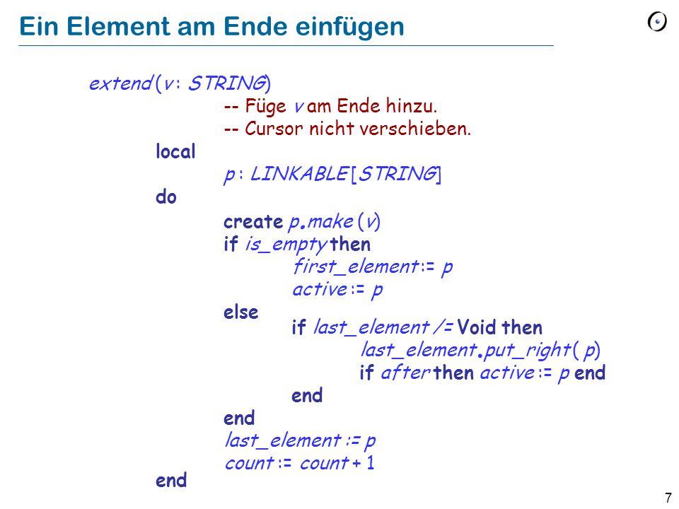 7 Ein Element am Ende einfügen extend (v : STRING) -- Füge v am Ende hinzu. -- Cursor nicht verschieben. local p : LINKABLE [STRING] do create p. make