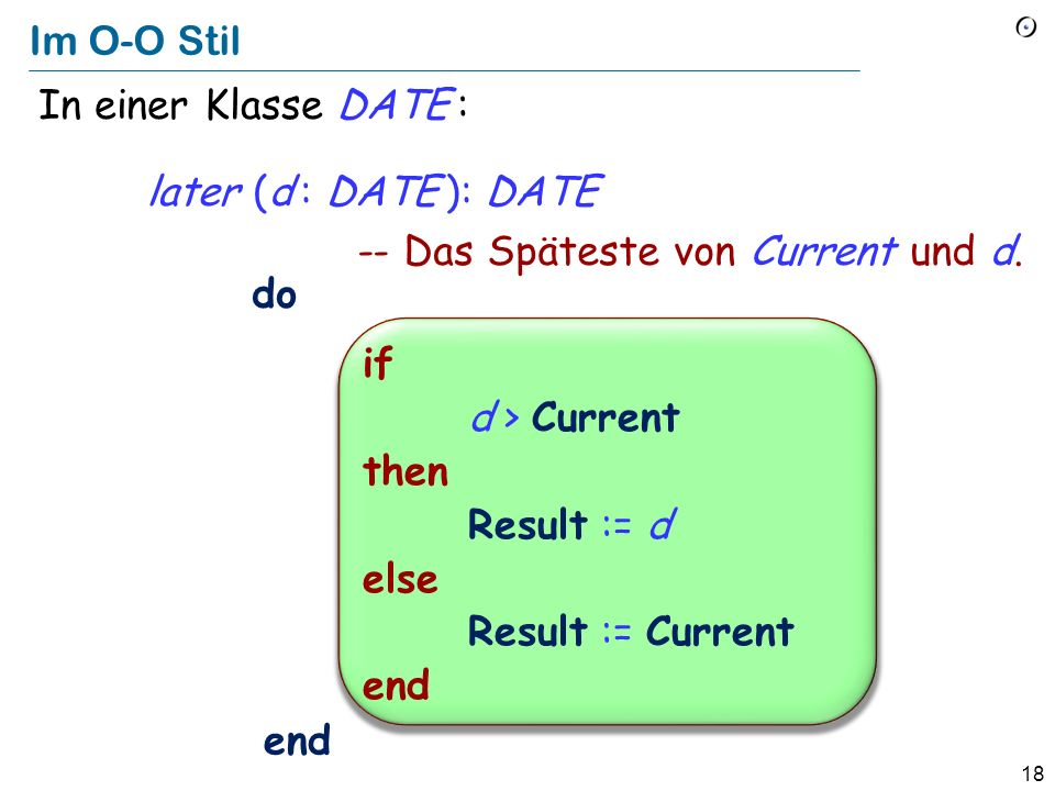 17 Nicht im O-O Stil greater (a, b : INTEGER): INTEGER -- Das Maximum von a und b. do end if a > b then Result := a else Result := b end In einer beli