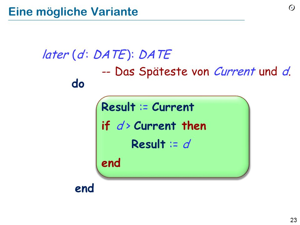 22 Früheres Beispiel later (d : DATE ): DATE -- Das Späteste von Current und d. do end if d > Current then Result := d else Result := Current end